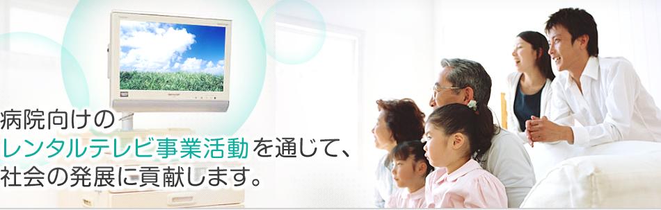 病院向けレンタルテレビ事業活動を通じて、社会の発展に貢献します。